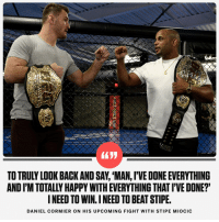 Espn, Memes, and Happy: TO TRULY LOOK BACK AND SAY, 'MAN, 'VE DONE EVERYTHING  AND I'M TOTALLY HAPPY WITH EVERYTHING THAT I'VE DONE?'  INEED TO WIN. I NEED TO BEAT STIPE  DANIEL CORMIER ON HIS UPCOMING FIGHT WITH STIPE MIOCIC RT @espn: Daniel Cormier is trying to prove, yet again, that he's a legend. https://t.co/KOAcUV0qap