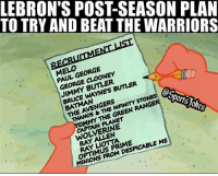 Lol 😂 he already got a list haha DoubleTap if funny Tag friends for a laugh: TO TRY AND BEAT THE WARRIORS  LEBRON'S POST-SEASON PLAN  ELO FORGE  PAUL GEORGE  GEORGE CLOONEY  JIMMY BUTLER  BRUCE WAYNE'S BUNER  BATMAN  THE AVENGERS  THANOS &THE INANMYSTON  @s  MMY THE GREEN RANGE  orts  CAPTAIN PLANET  WOLVERINE  RAY A N  RAY凵omA  OPTIMUS PRIME  MINIONS FROM DESPICABLE ME Lol 😂 he already got a list haha DoubleTap if funny Tag friends for a laugh