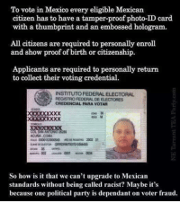 credentials: To vote in Mexico every eligible Mexican  citizen has to have a tamper-proof photo-ID card.  with a thumbprint and an embossed hologram.  All citizens are required to personally enroll  and show proof of birth or citizenship.  Applicants are required to personally return  to collect their voting credential.  INSTITUTOFEDERALELECTORAL  S REGISTRO FEDERAL DE ELECTORES  CREDENCIAL PARA VOTAR  ACUNA COAH,  ROLO 0000153000500 M0DEREDSmo 2002 01  So how is it that we can't upgrade to Mexican  standards without being called racist? Maybe it's  because one political party is dependant on voter fraud