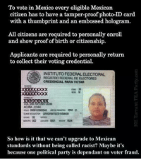 Memes, Party, and Xxx: To vote in Mexico every eligible Mexican  citizen has to have a tamper-proof photo-ID card  with a thumbprint and an embossed hologram.  All citizens are required to personally enroll  and show proof of birth or citizenship.  Applicants are required to personally return  to collect their voting credential.  INSTITUTO FEDERAL ELECTORAL  REGISTRO FEDERAL DE ELECTORES  CREDENCIAL PARA VOTAR  Xxx  CUNA COAH  FOLD 000015300054  T2002 01  2  So how is it that we can't upgrade to Mexican  standards without being called racist? Maybe it's  because one political party is dependant on voter fraud. Re-post if you agree!