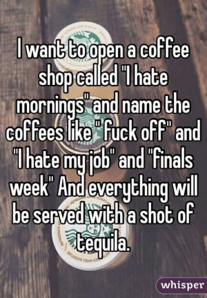 Dank, Finals, and Coffee: to  wanG CO open a coffee  shop called lhate  mornings and name the  coffeeslike Fuck off an  lhate mujob and finals  week And everything w  e served with a shoC 0  Cequila.  no se  whisper