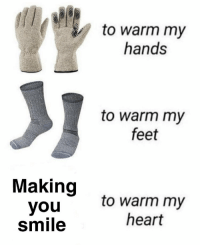Memes, Heart, and Smile: to warm my  hands  to warm my  feet  Making  you  smile  to warm my  heart https://t.co/5CWRndeZzW