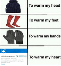 <p>A bit of appreciation</p>: To warm my head  To warm my feet  To warm my hands  r/wholesomememes |A|SUBSCRIBED!  1,798,793 subscribers 5,658 online  Welcome to the wholesome side of the internet! This  community is for those searching for a way to capture  virtue on the internet  Memes <p>A bit of appreciation</p>