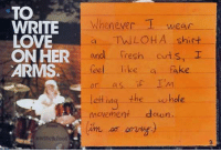 """PostSecret first shared this in 2008. It went up again yesterday as a """"classic secret."""" Here's our response: twloha.com/blog/postsecret-you-dont-have-apologize/: TO  Whenever I wear  WRITE  LOVE  a TAN LOH A shirt  ON HER  and fresh cuts, I  ARMS.  feel like a fake  or as if TM  letting the whole  movement down PostSecret first shared this in 2008. It went up again yesterday as a """"classic secret."""" Here's our response: twloha.com/blog/postsecret-you-dont-have-apologize/"""