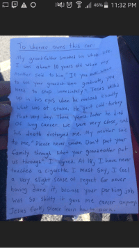 "This is how you respond to a shit parking job: To whoeer ouns this cor  y grandfather Smoked his whole lee.  as about 10 years old when r  mether said to him ""Ie you eu  ever wan+  te  Sec your grana dhilunn gadval  you  nees to stop immetiatel  up in his eyes uhen he realize  what wos at stake, He 9u  3top inmediate Tears welle  uit Cold turkey  at very day. Three Yors, later he Jied  Caner we were very Llose, ond  my moter sad  his deoth destrayed me. M  o me, "" Pleaśe hever smake, Don t pet your  Camly thraugt shot yur prank fater pah  us through"". I- agreed. At l8. T-have never  touches a cigarctte, must 6o,a Ceel  a very slight Sense ot regret Cor nevir  hoving dane t, becvate Your par tiny job  was So Skit t gave me cancer anywo  Tesus Cuck please learn hau to park This is how you respond to a shit parking job"