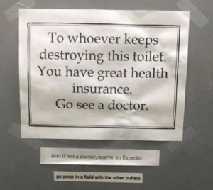 It seems like a pretty crappy situation via /r/memes https://ift.tt/350gI9h: To whoever keeps  destroying this toilet.  You have great health  insurance.  Go see a doctor.  And if not a doctor, maybe an Exorcist.  other buffalo  go poop in a field with the It seems like a pretty crappy situation via /r/memes https://ift.tt/350gI9h
