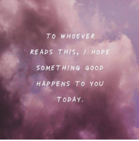 Dank, Good, and Today: TO WHOEVER  READS THIS, I HOPE  SOMETHING GOOD  HAPPENS TO YOU  TODAY #jussayin