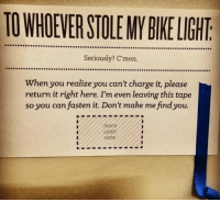 Stole My Bike: TO WHOEVER STOLE MY BIKE LIGHT  Seriously? C'mon.  When you realize you can't charge it, please  return it right here. I'm even leaving this tape  so you can fasten it. Don't make me find you.  PLACE  IGHT  HERE