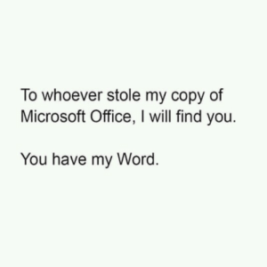 I will excel at finding you: To whoever stole my copy of  Microsoft Office, I will find you.  You have my Word. I will excel at finding you