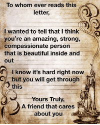 beautiful inside and out: To whom ever reads this  letter,  I wanted to tell that I think  you're an amazing, strong,  compassionate person  that is beautiful inside and  out  I know it's hard right now  but you will get through YC  this  Yours Truly  A friend that cares  about you