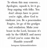 concern: To whom this may concern  Apologize, squash it, let it go..  Stop arguing with folks. You  don't always have to prove  you're right, allow God to  vindicate you. Be a peacemaker.  Forgive, let go of the grudges  and retaliation. Make your  boast in the Lord, because it's  only by the GRACE and mercy  of God you've come this far.  Humble yourself!  Instagram: @johnandaliciadiatto