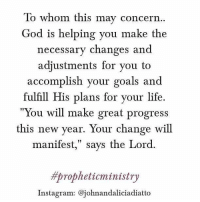 "concern: To whom this may concern  God is helping you make the  necessary changes and  adjustments for you to  accomplish your goals and  fulfill His plans for your life.  You will make great progress  this new year. Your change will  manifest,"" says the Lord  mpropheticministry  Instagram: Cojohnandaliciadiatto"