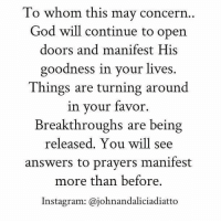 concern: To whom this may concern  God will continue to open  doors and manifest His  goodness in your lives  Things are turning around  in your favor  Breakthroughs are being  released. You will see  answers to prayers manifest  more than before  Instagram: ajohnandaliciadiatto