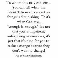 "concern: To whom this may concern  You can tell when the  GRACE to overlook certain  things is diminishing. That's  when God says,  ""enough-is-enough."" It's not  that you're impatient,  unforgiving or merciless, it's  just that it's time for you to  make a change because they  don't want to change!  IG: ajohnandaliciadiatto"