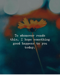 Good, Today, and Hope: To whomever reads  this, I hope something  good happens to you  today.