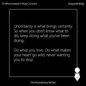 Being Alone, Future, and God: To Whomsoever It May Concern  Kavya Mukhija  Uncertainty is what brings certainty.  So when you don't know what to  do, keep doing what you've been  doing  Do what you love. Do what makes  your heart go wild, never wanting  you to stop  The Anonymous Writer *An Open Letter To Whomsoever It May Concern*  To whomsoever it may concern,  Here is a cup of chai. Savour it sip by sip. Let its warmth calm the coldness running within you.  I know you have been feeling like a piece of shit that stinks badly. Your emotions have been on a roller coaster ride, where the highs last only for a few seconds and the lows seem never-ending. Your shoulders feel heavy from the weight of all the expectations you are expected to bear. You want to run away. And never come back.  Even the slightest fuck up pushes you to contemplate about your existence and how it is the one and only reason for everything that goes wrong in your life. You're running late, it's because of you. The teacher's angry, because of you. Traffic, because of you. Tsunami, because of you. Corruption, because of you. You, because of you. You. You. You.  Your thoughts have been blurred by self-doubt, guilt and confusion. You don't know what the future holds for you. God, you aren't sure if it even holds anything for you. You don't know if you will make it to the interview you've been anxiously waiting for, if it is Bangalore, Mumbai or Delhi where you should head for higher studies. Let alone this, you aren't even sure if the subject you majored in, in graduation, is really the path you want to walk on for the rest of your life.  The nights are not spent sleeping but weeping until your pillow is bathed in tears. And in the morning when your mom asks you to apply face mask as a remedy for your baggy eyes and dark circles, you lend a deaf ear because you know that the cycle will repeat and even the world's best face mask will not be able to camouflage the sadness that rests under your heavy ey
