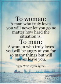 <3: To women:  A man who truly loves  you will never let you go no  matter how hard the  situation is.  To man:  A woman who truly loves  you will be angry at you  for  so many things but will  enever leave you.  Type 'Yes' if you agree  Life Learned  F e e i n g s <3