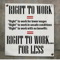 "Memes, Work, and 🤖: TO WORK  RIGHT ""Right"" to work for lower wages  ""Right"" to work in unsafeconditions  ""Right"" to work with no benefits  RIGIITTO WORK  l'OR LESS"