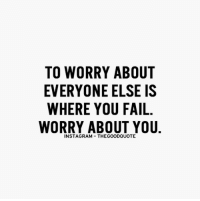 Memes, 🤖, and Worry About You: TO WORRY ABOUT  EVERYONE ELSE IS  WHERE YOU FAIL  WORRY ABOUT YOU  INSTAGRAM THEGOODQUOTE TheGoodQuote