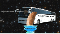"<p>[<a href=""https://www.reddit.com/r/surrealmemes/comments/8m3d7c/yam/"">Src</a>]</p>: to your lettt there is an monument  GALXY TOUR BUSS  Not the touch <p>[<a href=""https://www.reddit.com/r/surrealmemes/comments/8m3d7c/yam/"">Src</a>]</p>"