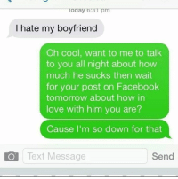 Facebook, Friendzone, and Love: Toaayo 3 pm  I hate my boyfriend  Oh cool, want to me to talk  to you all night about how  much he sucks then wait  for your post on Facebook  tomorrow about how in  love with him you are?  Cause I'm so down for that  Text Message  Send Friendzone Check ✔️