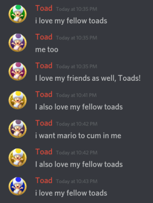 Cum, Friends, and Love: Toad Today at 10:35 PMM  i love my fellow toads  Toad Today at 10:35 PMM  me too  Toad Today at 10:35 PM  I love my friends as well, Toads  Toad Today at 10:41 PAM  I also love my fellow toads  Toad Today at 10:42 PMM  i want mario to cum in me  Toad Today at 10:42 PM  Ialso love my fellow toads  Toad Today at 10:43 PMM  i love my fellow toads me irl