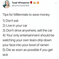 Af, Funny, and Life: Toad Whisperer.  @nyhcmaven84  Tips for Millennials to save money:  1) Don't eat  2) Live in your car  3) Don't drive anywhere, sell the car  4) Your only entertainment should be  watching your own tears drip down  your face into your bowl of ramen  b) Die as soon as possible if you get  sick Life hacks af @_theblessedone 🙌🏻
