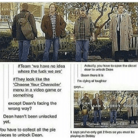 Memes, Tumblr, and Fuck:  #Toam 'wo have no idea  Actually, you have to opon tho closo  door to unlock Deon  where the fuck we  are  Boom thoro It  They look like the  Choose Your Character  menu in a video game or  something  I'm dying of loughter  uys  excopt Dean's facing the  wrong way?  Dean hasn't been unlocked  yet.  (ou have to collect all the pie  soys you'vo anly got 2 ives so you muat bo  playing as Bobby  ieces to unlock Dean supernatural spn spnfamily castiel mishacollins cockles destiel deanwinchester samwinchester marksheppard crowley jensenackles jaredpadalecki winchester sabriel twistandshout osricchau superwholock bobbysinger teamfreewill fandom markpellegrino impala casifer alwayskeepfighting akf tumblr robbenedict chuckshurley spncast