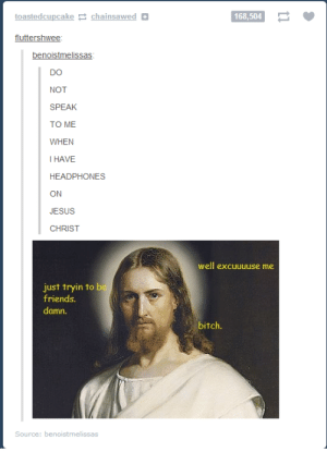 Headphones are in, don't talk to me.omg-humor.tumblr.com: toastedcupcake 2 chainsawed O  168,504  fluttershwee:  benoistmelissas:  DO  NOT  SPEAK  TO ME  WHEN  I HAVE  HEADPHONES  ON  JESUS  CHRIST  well excuuuuse me  just tryin to be  friends.  damn.  bitch.  Source: benoistmelissas Headphones are in, don't talk to me.omg-humor.tumblr.com