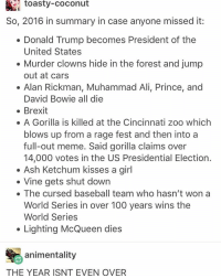 Ali, Ash, and Baseball: toasty-Coconut  So, 2016 in summary in case anyone missed it:  Donald Trump becomes President of the  United States  Murder clowns hide in the forest and jump  out at cars  Alan Rickman, Muhammad Ali, Prince, and  David Bowie all die  Brexit  A Gorilla is killed at the Cincinnati zoo which  blows up from a rage fest and then into a  full-out meme. Said gorilla claims over  14,000 votes in the US Presidential Election.  Ash Ketchum kisses a girl  Vine gets shut down  The cursed baseball team who hasn't won a  World Series in over 100 years wins the  World Series  Lighting McQueen dies  animentality  THE YEAR ISNT EVEN OVER a bird shat on my friend yesterday