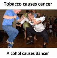 Alcohol: Tobacco causes cancer  Alcohol causes dancer