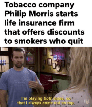laughoutloud-club:  It's a Win-Win situation!: Tobacco company  Philip Morris starts  life insurance firm  that offers discounts  to smokers who quit  COLD  I'm playing both sides, so  that I always come out on top  e out on top. laughoutloud-club:  It's a Win-Win situation!