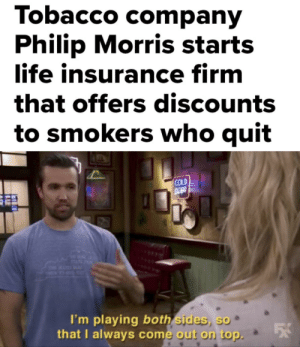 Cold, Insurance, and Tobacco: Tobacco comparn  Philip Morris starts  ife insurance firm  that offers discounts  to smokers who quit  COLD  I'm playing both sides, so  that U always come out on top. Its a Win-Win situation!