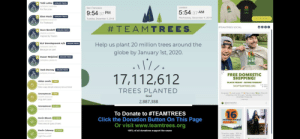 Black Friday, Click, and Elf: Tobi Lutke  1,000,001 TREES  10/30/2019, 500-00 PM  London  San Francisco  For the Lorax  5:54:37 AM  9:54:37 PM  Elon Musk  1,000,000 TREES  Wednesday, December 4, 2019  Tuesday, December 3, 2019  SHOP TEAMTREES  10/29/2019, B00 00 PM  For Treebeard  # TEAMTREES.  #TEAMTREES SOCIAL  Marc Benioff  900,000 TREES  T/6/2019, 5:41:09 PM  Inspired by Treelon  ELF Development A/s 250,000 TREES  Help us plant 20 million trees around the  10/30/2019, 358s0 DM  Because we care!  globe by January 1st, 2020.  Susan Wojcicki 200,000 TREES  10/30/2019, 400.00 PM  TEAMTREES  Jack Dorsey 200,000 TREES  10/SV2019, 3123 AM  FREE DOMESTIC  SHIPPING!  17,112,612  Aidan Lewis ITREE  BLACK FRIDAY - GIVING TUESDAY  124/2019, 12530S AM  SHOPTEAMTREES.ORG  Dats cwazy beople weawwy be out hewe  TREES PLANTED  Do good. Look good, t Plant trees. Free US  shipping now through Tuesday December 3.  shopteamtrees.org  Anonymous I TREE  Goal  12/4/2019, 125254 AM  thog dont caare  11 daye ago  2,887,388  OTeamTreesotfiel  doTeamTieeioic  Anonymous 20 TREES  ...  T24/2019, 125150 AM  16  To Donate to #TEAMTREES  Click the Donation Button On This Page  Or visit www.teamtrees.org  Kevin Bloom  20 TREES  million trees!  124/2019, 125122 AM  80%  Trees trees all types of trees  20 TREES  Kevin Calaway  100% of all donations support the cause  16 million trees. 80% to  our goal of 20 million  trees by 2020. Every  124/2019, 1251 AM  Light the world!  Z chirte and 75 trees Let's bring Team Trees back!!!!