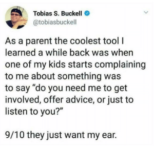 "Advice, Parents, and Kids: Tobias S. Buckell  @tobiasbuckell  As a parent the coolest tool  learned a while back was when  one of my kids starts complaining  to me about something was  to say ""do you need me to get  involved, offer advice, or just to  listen to you?""  9/10 they just want my ear Wish my parents did this via /r/wholesomememes https://ift.tt/2Mrb35R"