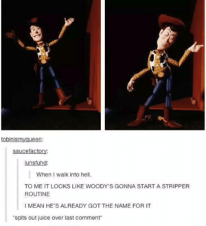 *yeehaws seductively*: tobinismyqueen  saucefactory:  lunsfuhd:  When I walk into hell.  TO ME IT LOOKS LIKE WOODY'S GONNA START A STRIPPER  ROUTINE  I MEAN HE'S ALREADY GOT THE NAME FOR IT  spits out juice over last comment *yeehaws seductively*