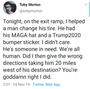 goddamn: Toby Morton  @tobymorton  Tonight, on the exit ramp, I helped  a man change his tire. He had  his MAGA hat and a Trump2020  bumper sticker. I didn't care.  He's someone in need. We're all  human. Did I then give the wrong  directions taking him 20 miles  west of his destination? You're  goddamn right I did.  3:01-10 Nov 19 Twitter Web App