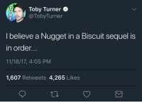 toby turner: Toby Turner e  @TobyTurner  38  I believe a Nugget in a Biscuit sequel is  in order.  11/18/17, 4:05 PM  1,607 Retweets 4,265 Likes
