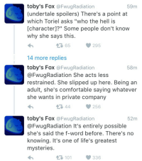 """Being an Adult, Comfortable, and Tumblr: toby's Fox @FwugRadiation  (undertale spoilers) There's a point at  which Toriel asks """"who the hell is  [character]?"""" Some people don't know  why she says this  59m  65  14 more replies  toby's Fox @FwugRadiation  @FwugRadiation She acts less  restrained. She slipped up here. Being an  adult, she's comfortable saying whatever  she wants in private company  58m  256  toby's Fox @FwugRadiation  @FwugRadiation It's entirely possible  she's said the f-word before. There's no  knowing. It's one of life's greatest  mysterie:s  52m  101  336 <p><a class=""""tumblr_blog"""" href=""""http://dreamerofderse.tumblr.com/post/132939838442"""">dreamerofderse</a>:</p> <blockquote> <p>Let Toriel Say Fuck</p> </blockquote>"""