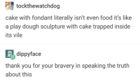 The cake is a lie: tockthewatchdog  cake with fondant literally isn't even food it's like  a play dough sculpture with cake trapped inside  its vile  іррутасе  thank you for your bravery in speaking the truth  about this The cake is a lie