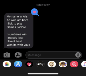 Best, Games, and Today: Today 00:07  My name in kris  An wen am bore  I liek to play  Games I adore  I sumtiems win  I mostly lose  I like it best  Wen its with yous  A  iMessage  *Pay 🥺