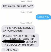 Drunk, Lol, and Relationships: Today 1:02 AM  Hey are you out right now?  Today 7:17 AM  Lol no why  Today 9:16 AM  THIS IS A PUBLIC SERVICE  ANNOUNCEMENT  PLEASE PAY NO ATTENTION  TO THE DRUNK TEXTS THAT  THE MIDDLE OF THE NIGHT  THAT IS ALL  SENDS IN KNOW THYSELF