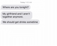 Relationships, Texting, and Today: Today 1:03 AM  Where are you tonight?  My girlfriend and I aren't  together anymore.  We should get drinks sometime PREDICTABLE!!!