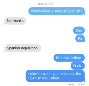 Tried it on my friend, he expected the unexpectable by Good_Ol_Weeb MORE MEMES: Today 1:31 PM  Wanna hear a song in Spanish?  No thanks  Des  Pa  Spanish Inquisition  Nish inquisition  Fuck  I didn't expect you to expect the  Spanish Inquisition  Read 1:32 PM Tried it on my friend, he expected the unexpectable by Good_Ol_Weeb MORE MEMES