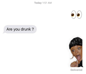 Drunk, Today, and You: Today 1:51 AM  Are you drunk?  Delivered