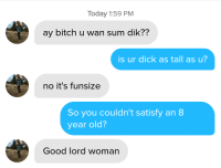 Bitch, Dick, and Good: Today 1:59 PM  ay bitch u wan sum dik??  is ur dick as tall as u?  no it's funsize  So you couldn't satisfy an 8  year old?  Good lord woman Fun size isnt very fun