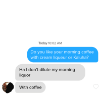 Drinking, Coffee, and Today: Today 10:02 AM  Do you like your morning coffee  with cream liqueur or Kaluha?  Ha I don't dilute my morning  liquor  With coffee Her bio said shes looking for a drinking buddy. Matched this morning.