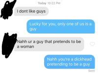Probably gonna get disliked a lot, but I thought this would be good to post here. Guy matched me, even though it explicitly says Im trans on my profile.: Today 10:22 PM  I dont like guys  Lucky for you, only one of us is a  guy  Nahh ur a guy that pretends to be  a woman  Nahh you're a dickhead  pretending to be a guy  Sent Probably gonna get disliked a lot, but I thought this would be good to post here. Guy matched me, even though it explicitly says Im trans on my profile.
