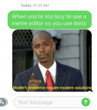 meme editor: Today 10:23 AM  When you're too lazy to use a  meme editor so you use texts  Modern problems require modern solutions  Text Message