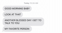 Blessed, Fucking, and Good Morning: Today 10:24 AM  GOOD MORNING BABY  LOOK AT THAT  ANOTHER BLESSED DAY I GET TO  TALK TO YOU  MY FAVORITE PERSON my fucking heart https://t.co/SQBQbUdYzJ